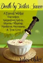 Death by Tartar Sauce: A Travel Writer Encounters - Gargantuan Gators, Irksome Offspring, Murderous Mayonnaise & True Love ebook door Jules Older, Effin Older