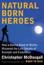 Natural Born Heroes - Mastering the Lost Secrets of Strength and Endurance ebook by Christopher McDougall