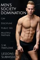 Lessons in Submission: Men's Society Domination (Gay, Discipline, Public Sex, Multiple Partner) ebook by S M Partlowe