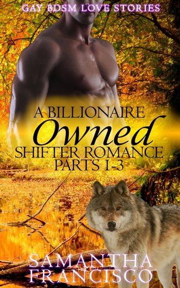 Owned: A Billionaire Shifter Romance 1-3 - Gay BDSM Love Stories, #1 ebook by Samantha Francisco
