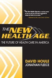 The New Health Age - The Future of Health Care in America ebook by David Houle,Jonathan Fleece