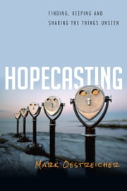 Hopecasting - Finding, Keeping and Sharing the Things Unseen ebook by Mark Oestreicher,Scot McKnight