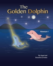 The Golden Dolphin - Adventure 1 ebook by Angel Corrales,Deseree Corrales