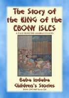 THE STORY OF THE KING OF THE EBONY ISLES - A Persian Children's story from 1001 Arabian Nights - Baba Indaba Children's Stories - Issue 224 ebook by Anon E. Mouse