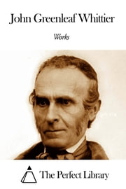 Works of John Greenleaf Whittier ebook by John Greenleaf Whittier