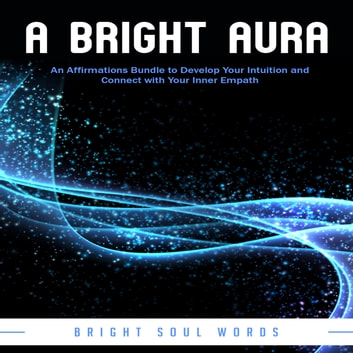 Bright Aura, A - An Affirmations Bundle to Develop Your Intuition and Connect with Your Inner Empath audiobook by Bright Soul Words