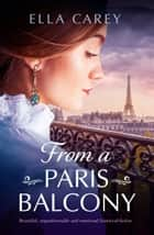 From a Paris Balcony - Beautiful, unputdownable and emotional historical fiction ebook by Ella Carey