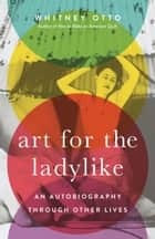 Art for the Ladylike - An Autobiography through Other Lives ebook by Whitney Otto