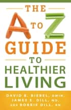 The A to Z Guide to Healthier Living ebook by David B. D.Min Biebel,James E. MD Dill,Bobbie RN Dill