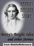 Betty's Bright Idea And Other Stories: Also Includes Deacon Pitkin's Farm; And The First Christmas Of New England (Mobi Classics) ebook by Harriet Beecher Stowe