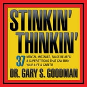 Stinkin' Thinkin - 37 Mental Mistakes, False Beliefs & Superstitions That Can Ruin Your Career & Your Life audiobook by Dr. Gary S. Goodman