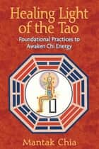 Healing Light of the Tao - Foundational Practices to Awaken Chi Energy ebook by Mantak Chia