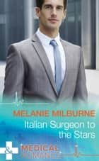Italian Surgeon to the Stars (Mills & Boon Medical) ebook by Melanie Milburne