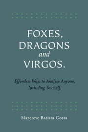 Foxes, Dragons and Virgos - Effortless Ways to Analyze Anyone, Including Yourself ebook by Marcone Batista Costa