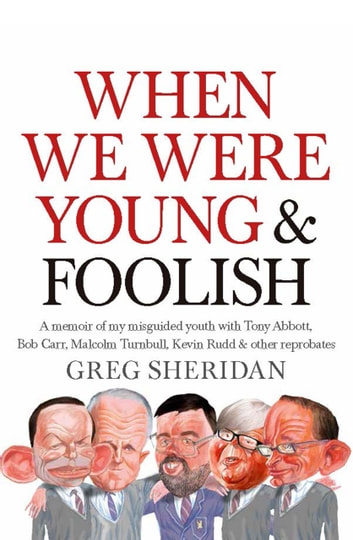 When We Were Young and Foolish - A memoir of my misguided youth with Tony Abbott, Bob Carr, Malcolm Turnbull & other reprobates ebook by Greg Sheridan