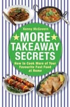 More Takeaway Secrets - How to Cook More of your Favourite Fast Food at Home ebook by Kenny McGovern