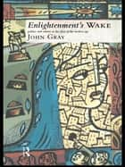 Enlightenment's Wake - Politics and Culture at the Close of the Modern Age ebook by John Gray