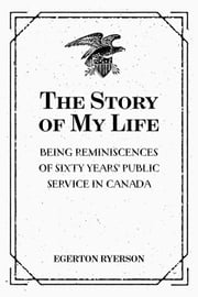 The Story of My Life: Being Reminiscences of Sixty Years' Public Service in Canada ebook by Egerton Ryerson