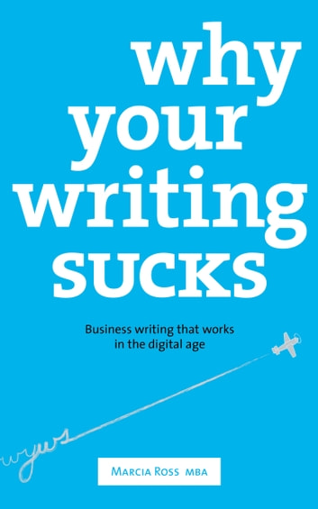 Why Your Writing Sucks - Business Writing that Works in the Digital Age ebook by Marcia Ross