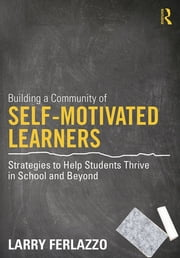 Building a Community of Self-Motivated Learners - Strategies to Help Students Thrive in School and Beyond ebook by Larry Ferlazzo