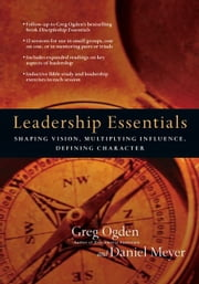 Leadership Essentials - Shaping Vision, Multiplying Influence, Defining Character ebook by Greg Ogden,Daniel Meyer