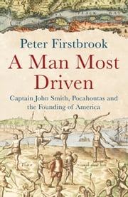A Man Most Driven - Captain John Smith, Pocahontas and the Founding of America ebook by Peter Firstbrook