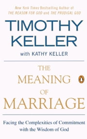 The Meaning of Marriage - Facing the Complexities of Commitment with the Wisdom of God ebook by Timothy Keller, Kathy Keller