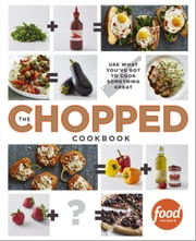 The Chopped Cookbook - Use What You've Got to Cook Something Great ebook by Food Network Kitchen