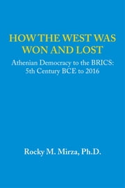 How the West Was Won and Lost - Athenian Democracy to the Brics: 5Th Century Bce to 2016 ebook by Rocky M. Mirza