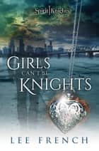 Girls Can't Be Knights ebook by Lee French