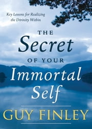 The Secret of Your Immortal Self - Key Lessons for Realizing the Divinity Within ebook by Guy Finley