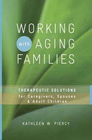 Working with Aging Families: Therapeutic Solutions for Caregivers, Spouses, & Adult Children ebook by Kathleen W. Piercy