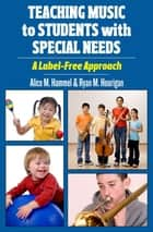 Teaching Music to Students with Special Needs - A Label-Free Approach ebook by Alice M. Hammel, Ryan M. Hourigan