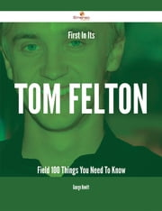 First In Its Tom Felton Field - 100 Things You Need To Know ebook by George Hewitt