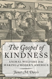 The Gospel of Kindness - Animal Welfare and the Making of Modern America ebook by Janet M. Davis