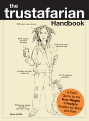 The Trustafarian Handbook: A Field Guide to the Neo-Hippie Lifestyle - Funded by Mom and Dad ebook by Brian Griffin