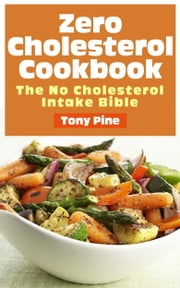 Zero Cholesterol Cookbook The No Cholesterol Intake Bible ebook by Tony Pine