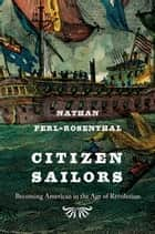 Citizen Sailors - Becoming American in the Age of Revolution ebook by Nathan Perl-Rosenthal