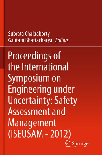 Proceedings of the International Symposium on Engineering under Uncertainty: Safety Assessment and Management (ISEUSAM - 2012) ebook by