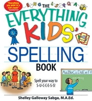 The Everything Kids' Spelling Book: Spell Your Way to S-U-C-C-E-S-S! ebook by Galloway Sabga, Shelley