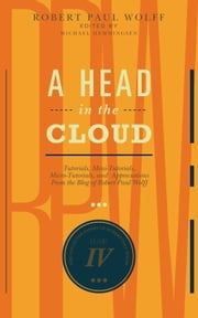 A Head In The Cloud - Tutorials, Mini-Tutorials, Micro-Tutorials, and Appreciations From the Blog of Robert Paul Wolff ebook by Robert Paul Wolff