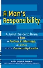 A Man's Responsibility: A Jewish Guide to Being a Son, a Partner in Marriage, a Father and a Community Leader ebook by Rabbi Joseph B. Meszler