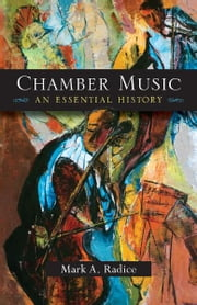 Chamber Music: An Essential History ebook by Mark A. Radice