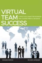 Virtual Team Success - A Practical Guide for Working and Leading from a Distance ebook by Richard Lepsinger, Darleen DeRosa