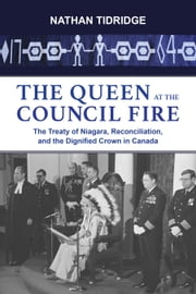 The Queen at the Council Fire - The Treaty of Niagara, Reconciliation, and the Dignified Crown in Canada ebook by Nathan Tidridge
