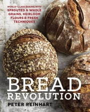 Bread Revolution - World-Class Baking with Sprouted and Whole Grains, Heirloom Flours, and Fresh Techniques ebook by Peter Reinhart