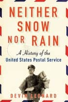 Neither Snow Nor Rain - A History of the United States Postal Service ebook by Devin Leonard