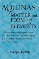 Aquinas on Matter and Form and the Elements - A Translation and Interpretation of the De Principiis Naturae and the De Mixtione Elementorum of St. Thomas Aquinas ebook by Joseph Bobik