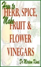 How to Make Herb, Spice, Fruit and Flower Vinegars ebook by Miriam Kinai