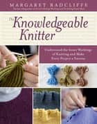 The Knowledgeable Knitter - Understand the Inner Workings of Knitting and Make Every Project a Success ebook by Margaret Radcliffe